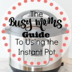 The Busy Moms Guide To Using The Instant Pot