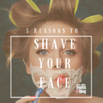 5 Reasons You Need To Shave Your Face