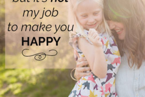 I love you, child, but it is not my job to make you happy.
