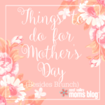 Things to do for Mother's Day Besides Brunch