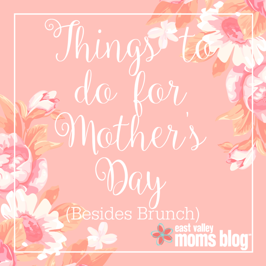 Things to do for Mother's Day Besides Brunch!