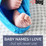 Baby Names I Love But Will Never Use