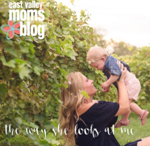 The Way She Looks at Me | East Valley Moms Blog