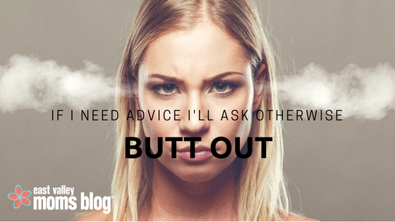 If I Need Advice I'll Ask, Otherwise Butt Out | East Valley Moms Blog