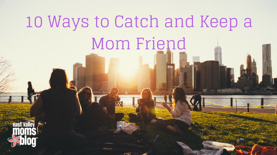 Ways to Catch and Keep Mom Friends | East Valley Moms Blog