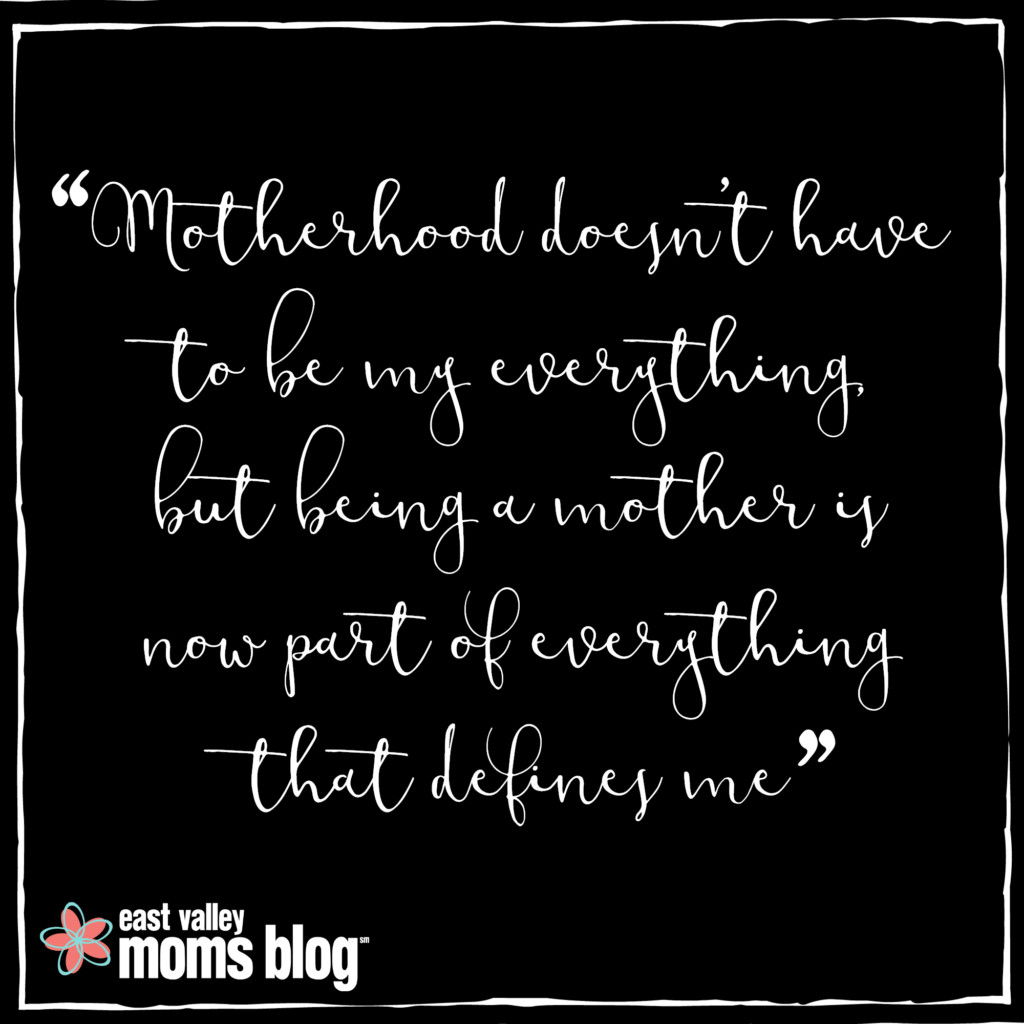 motherhood doesn't have to be my everything, but being a mother is now part of everything that defines me.